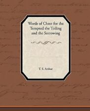 Words of Cheer for the Tempted the Toiling and the Sorrowing by T. S. Arthur...