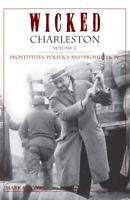 Wicked Charleston, Volume 2: Prostitutes, Politics and Prohibition [Wicked] [SC]