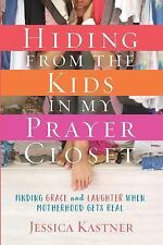 Hiding from the Kids in My Prayer Closet : Finding Grace and Laughter When...