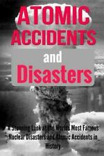 Atomic Accidents and Disasters : A Stunning Look at the Worlds Most Famous Nu...