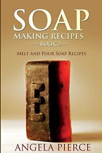 Soap Making Recipes Book 2: Melt and Pour Soap Recipes by Pierce, Angela Book