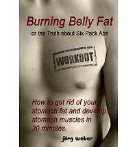 Burning Belly Fat or the Truth about Six Pack Abs: How to get rid of your