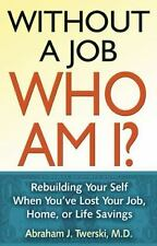 Without a Job, Who Am I?: Rebuilding Your Self When You've Lost Your J-ExLibrary