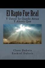 El Rapto Fue Real : Y Usted Se Quedo Atras, y Ahora Que by Clare Dubois...