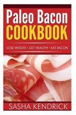 Paleo Bacon Cookbook : Lose Weight * Get Healthy * Eat Bacon by Sasha...