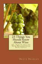 25 Things You Should Know About Wine: Or, How To Get One-Up On Your Neighborhood