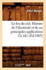Le Feu Du Ciel. Histoire de L'Electricite Et de Ses Principales Applications (2e