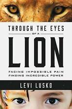 Through the Eyes of a Lion: Facing Impossible Pain, Finding Incredible Power...