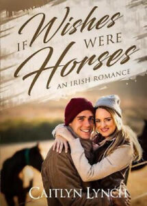 If Wishes Were Horses: An Irish Romance by Caitlyn Lynch
