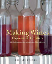 Making Wines, Liqueurs & Cordials: 101 Delicious Recipes Using Natural Ingredien