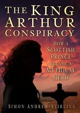 The King Arthur Conspiracy: How a Scottish Prince Became a Mythical Hero by Sti