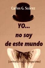 YO... no Soy de Este Mundo : (contrafácticas and Divagaciones) by Carlos...
