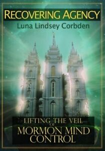 Recovering Agency: Lifting the Veil of Mormon Mind Control by Corbden: New