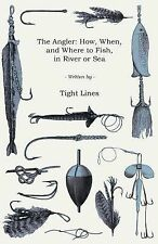 The Angler : How, When, and Where to Fish in River or Sea by Anon (2008,...