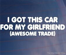I GOT THIS CAR FOR MY GIRLFRIEND (AWESOME TRADE) Funny Window/Bumper Sticker