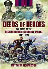 Deeds of Heroes: The Story of the Distinguished Conduct Medal 1854-1993 by Matthew Richardson (Hardback, 2012)