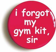 I FORGOT MY GYM KIT SIR SCHOOL DISCO BADGE BUTTON PIN (1inch/25mm diameter)