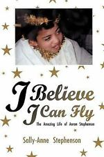 I Believe I Can Fly : The Amazing Life of Aaron Stephenson by Sally-Anne...