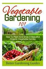 Vegetable Gardening 101 : How to Plant and Grow a Beautiful, Organic...