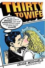 Thirty to Wife: The Tell-All Groom's Guide to Weddings - How to Get Hitched