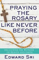Praying the Rosary Like Never Before : Encounter the Wonder of Heaven and Ear...