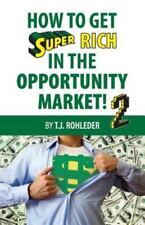 How to Get Super Rich in the Opportunity Market 2 by T. J. Rohleder (2013,...
