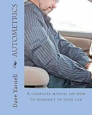 Autometrics : A Complete Manual on How to Workout in Your Car by Dave Yarnell...