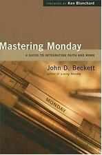 Mastering Monday: A Guide to Integrating Faith And Work by John D. Beckett