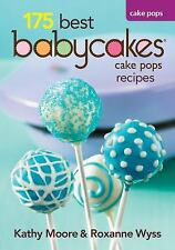 175 Best Babycakes Cake Pop Maker Recipes by Kathy Moore and Roxanne Wyss...