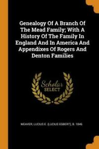 Genealogy Of A Branch Of The Mead Family; With A History Of The Family In E...