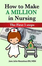 How to Make a Million in Nursing : The First 5 Steps by SN, Jane, Jane...