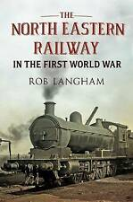The North Eastern Railway in the First World War by Rob Langham (Hardback, 2012)