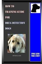 How to Training Guide for Drug Detection Dogs : For Less the Cost by D....