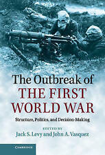 The Outbreak of the First World War: Structure, Politics, and Decision-Making, ,