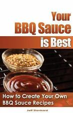 Your BBQ Sauce Is Best : How to Create Your Own BBQ Sauce Recipes by Jeff...