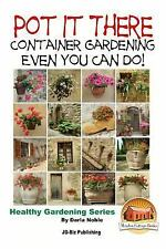 Pot It There: Container Gardening Even YOU Can Do by Darla Noble and John...
