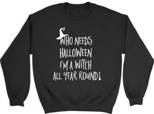 Who Needs Halloween when I'm a Witch all Year! Mens Womens Sweatshirt Jumper