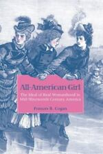 All-American Girl : The Ideal of Real Womanhood in Mid-Nineteenth-Century...