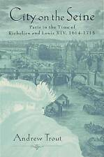 City on the Seine Ancien Paris in the Time of Richelieu and Louis XIV by Trout,