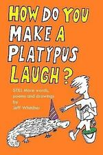 How Do You Make a Platypus Laugh? : Still MORE Words, Poems and Drawings by...