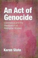 An Act of Genocide. Colonialism and the Sterilization of Aboriginal Women by Sto