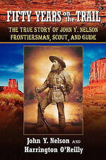 Fifty Years On The Trail: The True Story of John Y. Nelson, Frontiersman, Scout,