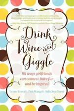 Drink Wine and Giggle: 101 Ways Girlfriends Can Connect, Have Fun and Be