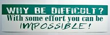 Why be Difficult With some effort you can be impossible Bumper Sticker