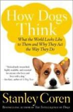 How Dogs Think: What the World Looks Like to Them and Why They Act the Way They