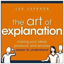 The Art of Explanation: Making your Ideas, Products, and Services Easier to Unde