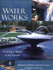 Water Works : Creating a Splash in the Garden, Maureen Gilmer & Michael Glassman