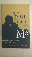 You Did It for Me : Care of Your Neighbor As a Spiritual Practice by Kevin E. Mc