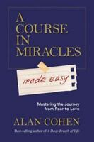 A Course in Miracles Made Easy: Mastering the Journey from Fear to Love by Cohen