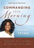 Commanding Your Morning : Unleash the Power of God in Your Life by Cindy Trimm